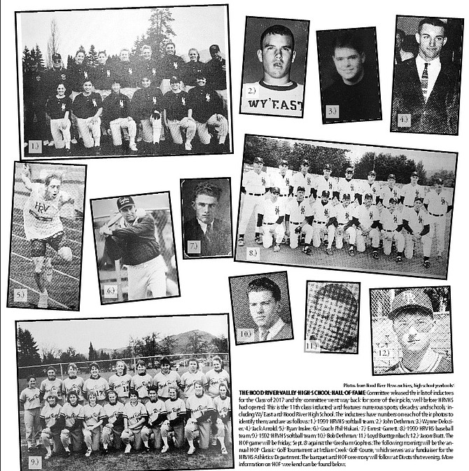 THE HOOD RIVER VALLEY HIGH SCHOOL HALL OF FAME Committee released their list of inductees for the Class of 2017 and the committee went way back for some of their picks, well before HRVHS had opened. This is the 11th class inducted, and features numerous sports, decades, and schools, including Wy'East and Hood River High School. The inductees have numbers on each of their photos to identify them, and are as follows: 1.) 1991 HRVHS softball team. 2.) John Dethman. 3.) Wynne Delozier. 4.) Jack Arnold. 5.) Ryan Inslee. 6.) Coach Phil Hukari. 7.) Ernest Garrett. 8.) 1990 HRVHS baseball team. 9.) 1992 HRVHS softball team. 10.) Bob Dethman. 11.) Loyd Buettgenbach. 12.) Jason Bratt. The HOF game will be Friday, Sept. 8 against the Gresham Gophers. The following morning will be the annual HOF Classic Golf Tournament at Indian Creek Golf Course, which serves as a fundraiser for the HRVHS Athletics Department. The banquet and HOF ceremony will follow at Divots that evening. More information on HOF weekend can be found below.